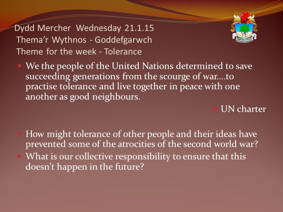Dydd Mercher Wednesday 21.1.15 Thema'r Wythnos - Goddefgarwch Theme for the week - Tolerance We the people of the United Nations determined to save succeeding generations from the scourge of war….to practise tolerance and live together in peace with one another as good neighbours.