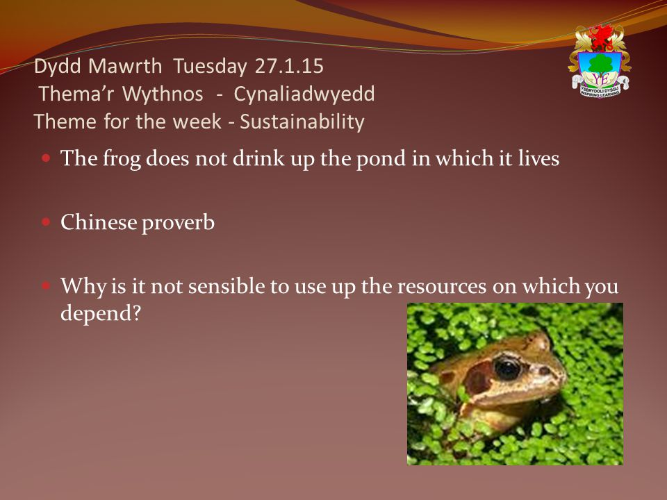 Dydd Mawrth Tuesday 27.1.15 Thema'r Wythnos - Cynaliadwyedd Theme for the week - Sustainability The frog does not drink up the pond in which it lives Chinese proverb Why is it not sensible to use up the resources on which you depend