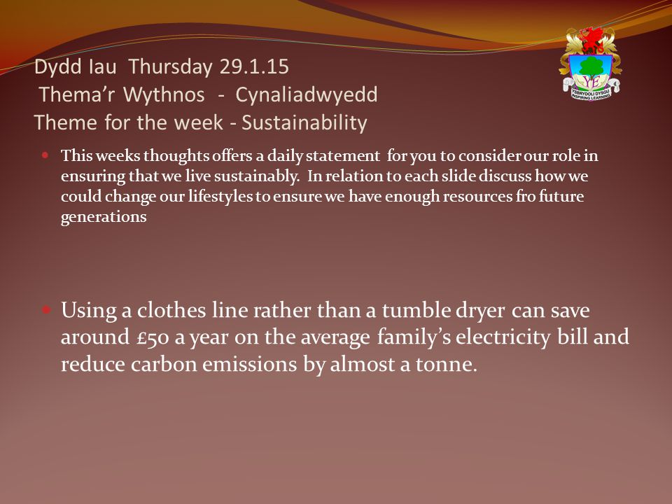 Dydd Iau Thursday 29.1.15 Thema'r Wythnos - Cynaliadwyedd Theme for the week - Sustainability This weeks thoughts offers a daily statement for you to consider our role in ensuring that we live sustainably.