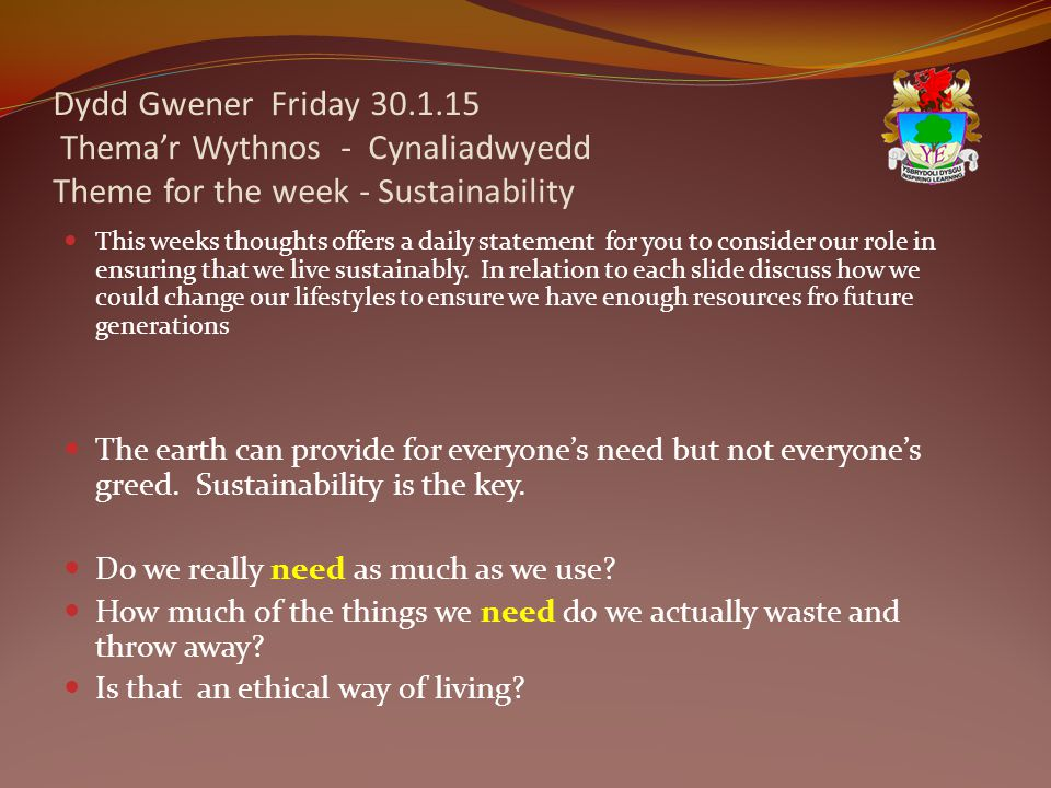Dydd Gwener Friday 30.1.15 Thema'r Wythnos - Cynaliadwyedd Theme for the week - Sustainability This weeks thoughts offers a daily statement for you to consider our role in ensuring that we live sustainably.