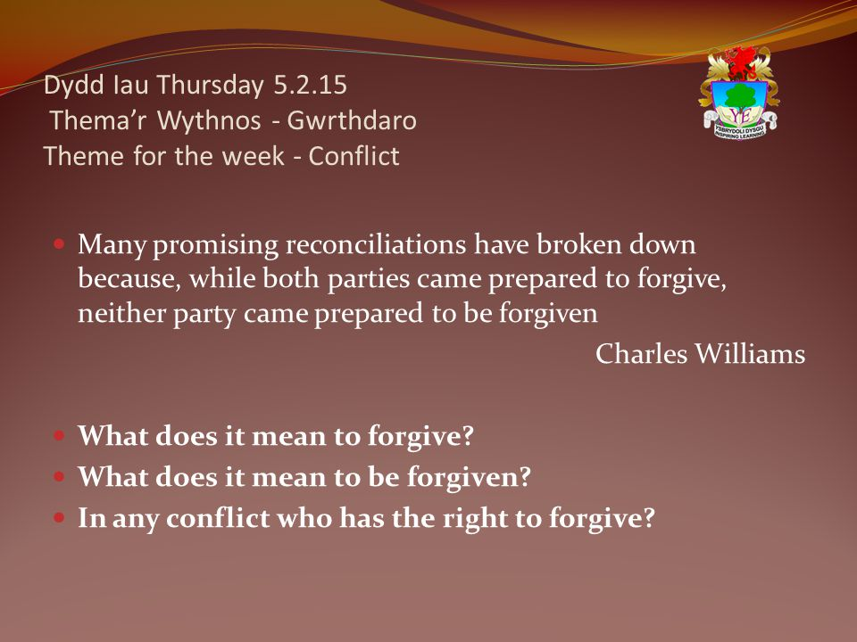 Dydd Iau Thursday 5.2.15 Thema'r Wythnos - Gwrthdaro Theme for the week - Conflict Many promising reconciliations have broken down because, while both parties came prepared to forgive, neither party came prepared to be forgiven Charles Williams What does it mean to forgive.