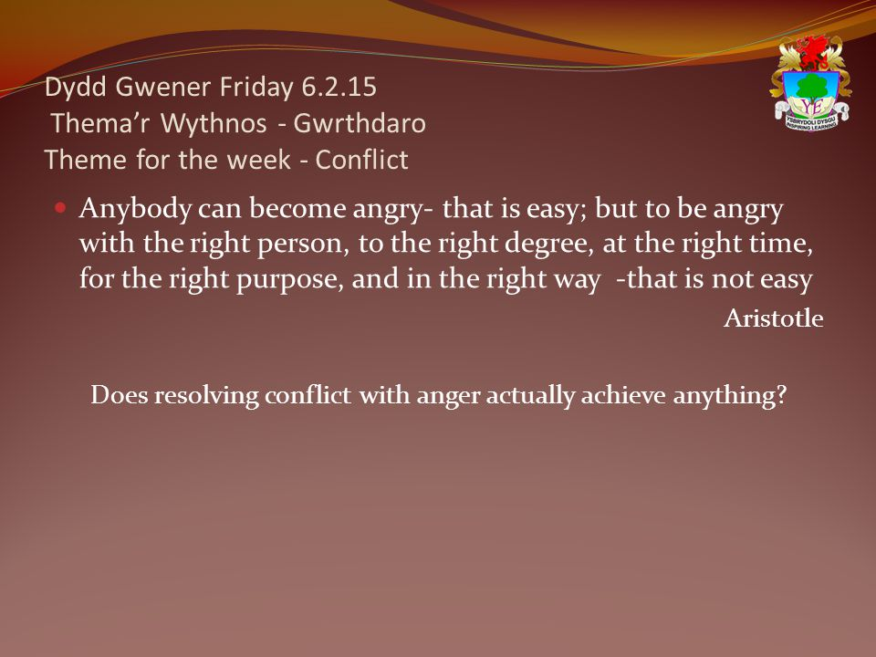 Dydd Gwener Friday 6.2.15 Thema'r Wythnos - Gwrthdaro Theme for the week - Conflict Anybody can become angry- that is easy; but to be angry with the right person, to the right degree, at the right time, for the right purpose, and in the right way -that is not easy Aristotle Does resolving conflict with anger actually achieve anything