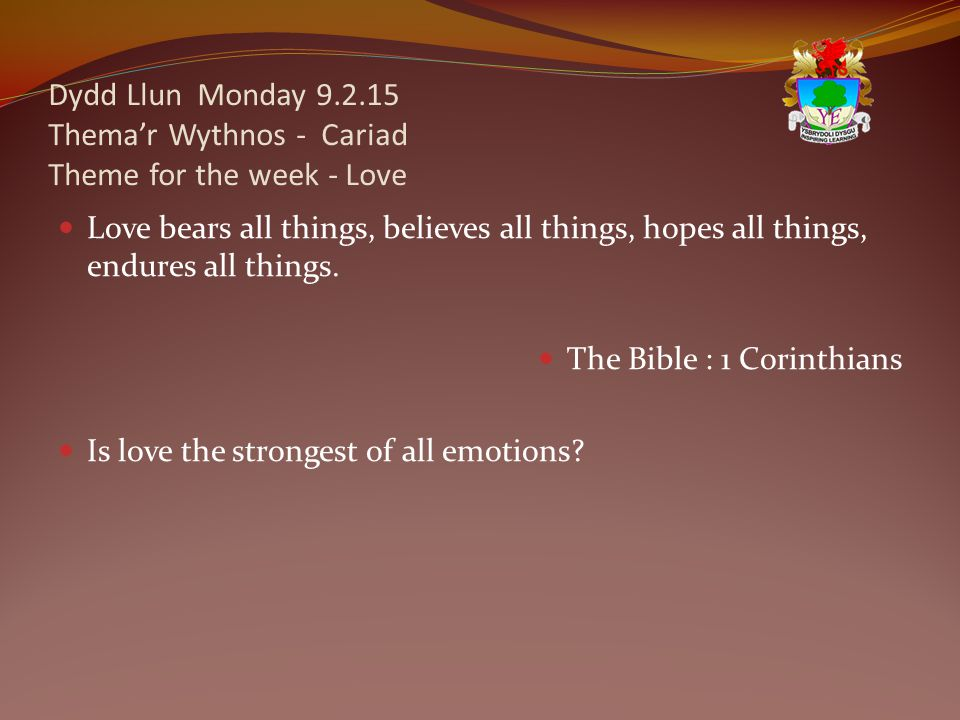 Dydd Llun Monday 9.2.15 Thema'r Wythnos - Cariad Theme for the week - Love Love bears all things, believes all things, hopes all things, endures all things.