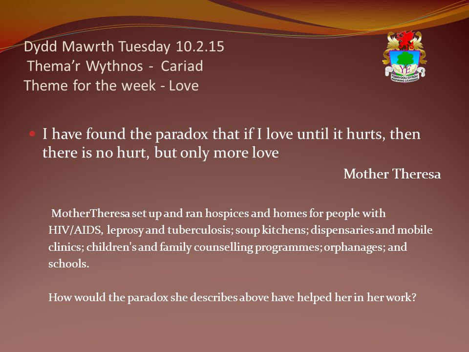 Dydd Mawrth Tuesday 10.2.15 Thema'r Wythnos - Cariad Theme for the week - Love I have found the paradox that if I love until it hurts, then there is no hurt, but only more love Mother Theresa MotherTheresa set up and ran hospices and homes for people with HIV/AIDS, leprosy and tuberculosis; soup kitchens; dispensaries and mobile clinics; children s and family counselling programmes; orphanages; and schools.