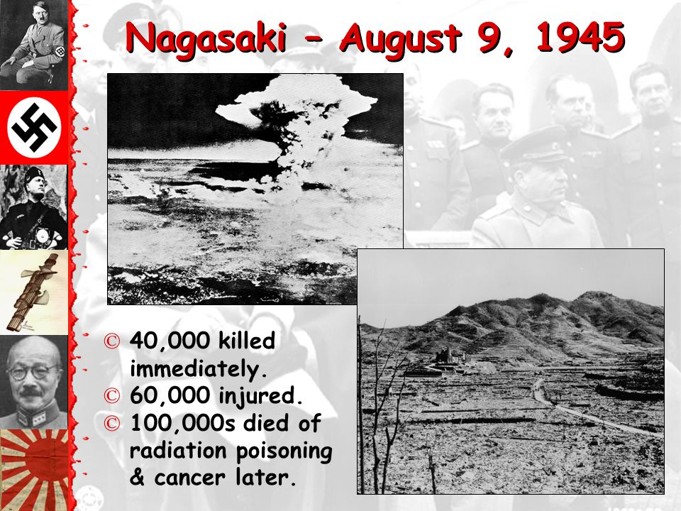 Hiroshima – August 6, 1945 ©70,000 killed immediately. ©48,000 buildings. destroyed. ©100,000s died of radiation poisoning & cancer later.