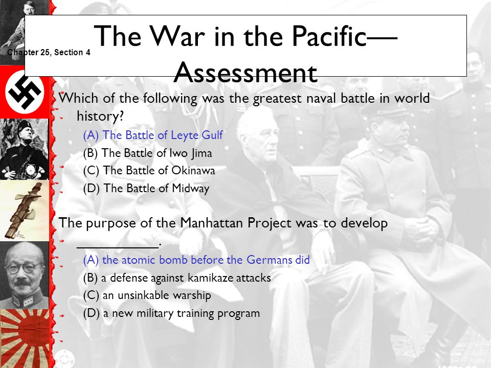 The War in the Pacific— Assessment Which of the following was the greatest naval battle in world history? (A) The Battle of Leyte Gulf (B) The Battle