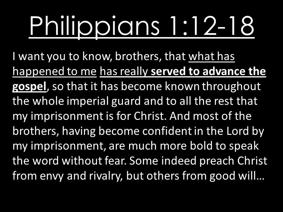 Philippians 1:12-18 I want you to know, brothers, that what has happened to me has really served to advance the gospel, so that it has become known throughout the whole imperial guard and to all the rest that my imprisonment is for Christ.