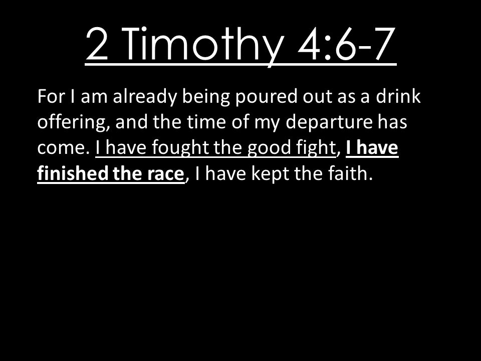 2 Timothy 4:6-7 For I am already being poured out as a drink offering, and the time of my departure has come.