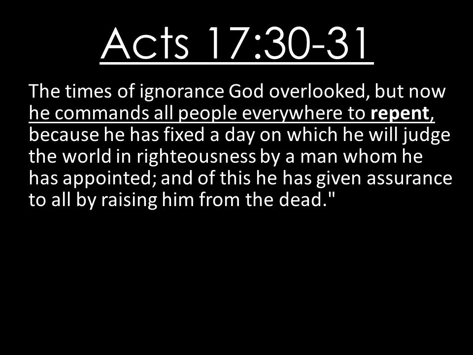 Acts 17:30-31 The times of ignorance God overlooked, but now he commands all people everywhere to repent, because he has fixed a day on which he will judge the world in righteousness by a man whom he has appointed; and of this he has given assurance to all by raising him from the dead.