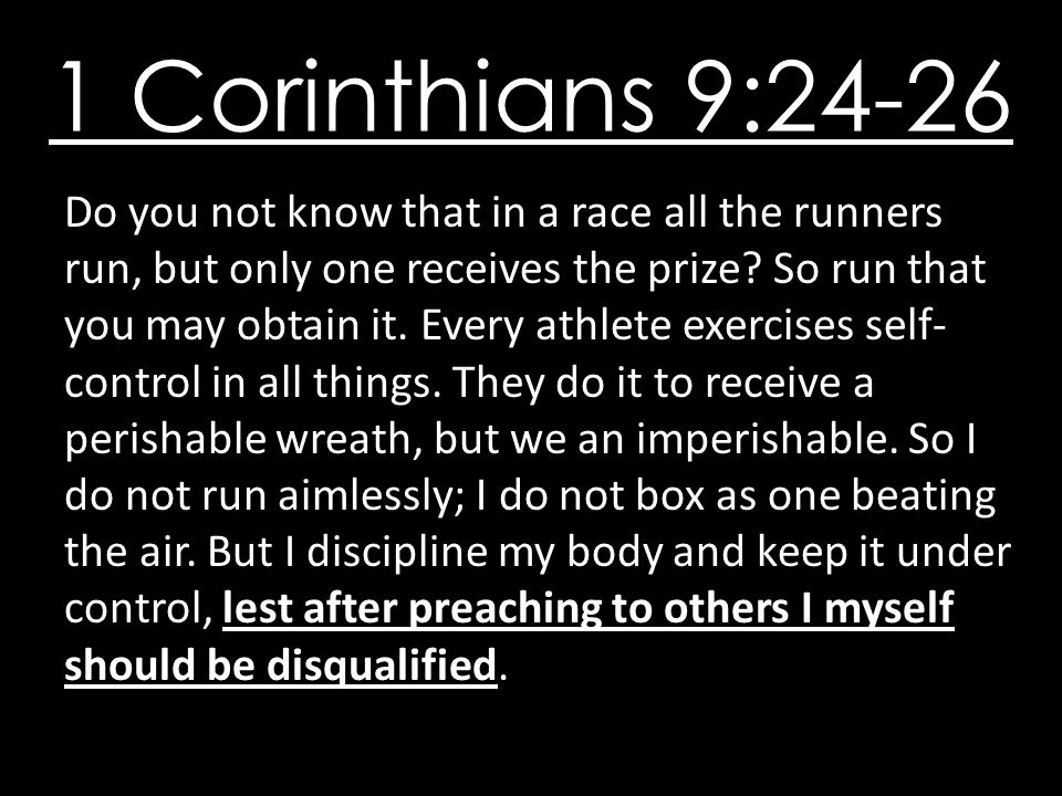 1 Corinthians 9:24-26 Do you not know that in a race all the runners run, but only one receives the prize.