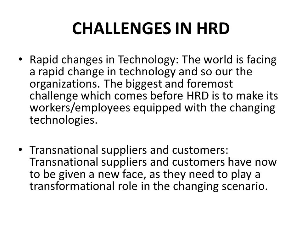CHALLENGES IN HRD Rapid changes in Technology: The world is facing a rapid change in technology and so our the organizations.