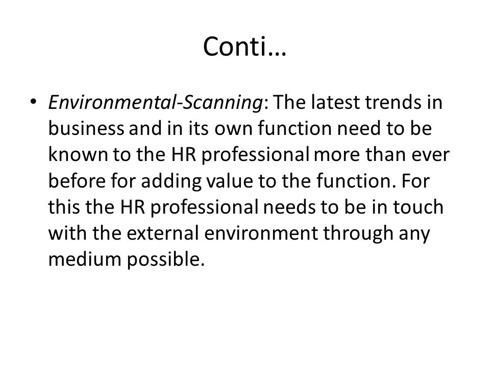 Conti… Environmental-Scanning: The latest trends in business and in its own function need to be known to the HR professional more than ever before for adding value to the function.