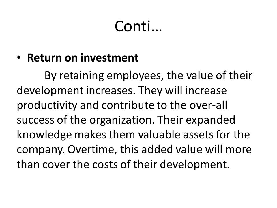 Conti… Return on investment By retaining employees, the value of their development increases.