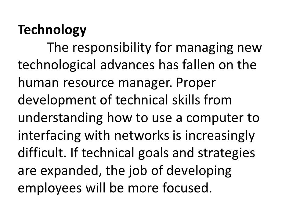 Technology The responsibility for managing new technological advances has fallen on the human resource manager.