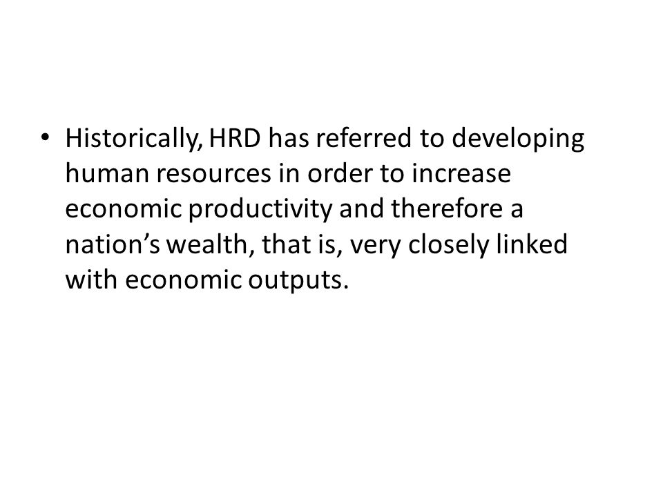 Historically, HRD has referred to developing human resources in order to increase economic productivity and therefore a nation's wealth, that is, very closely linked with economic outputs.