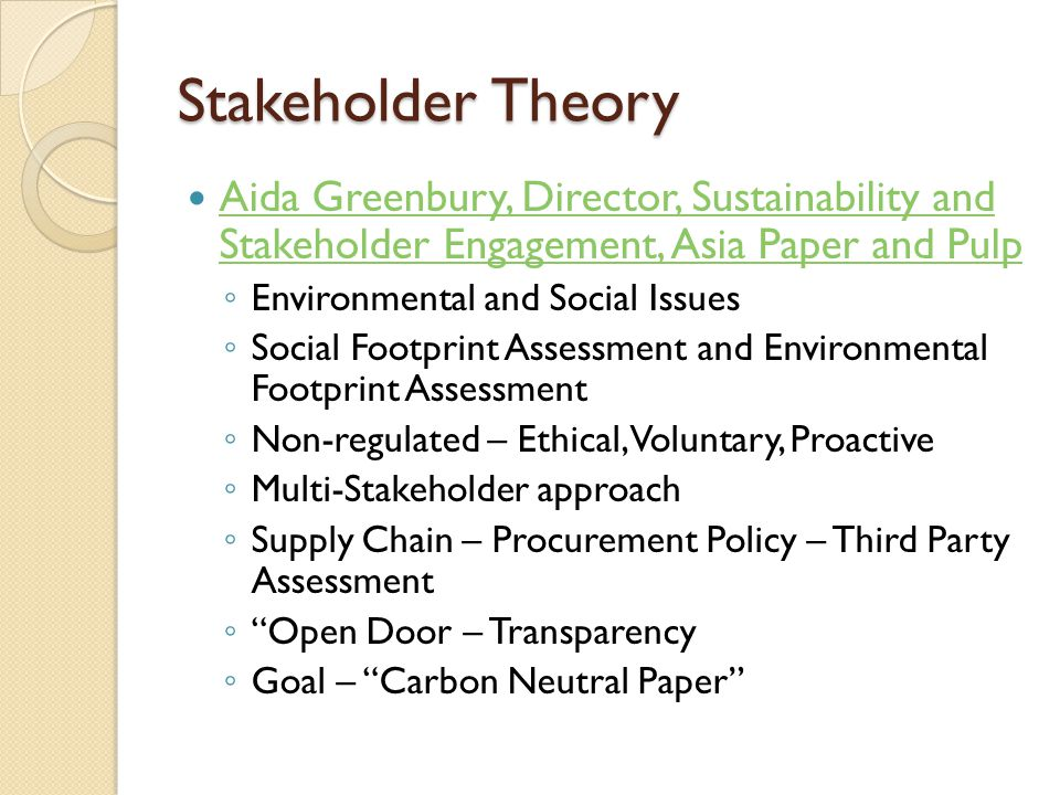 Stakeholder Theory Aida Greenbury, Director, Sustainability and Stakeholder Engagement, Asia Paper and Pulp Aida Greenbury, Director, Sustainability and Stakeholder Engagement, Asia Paper and Pulp ◦ Environmental and Social Issues ◦ Social Footprint Assessment and Environmental Footprint Assessment ◦ Non-regulated – Ethical, Voluntary, Proactive ◦ Multi-Stakeholder approach ◦ Supply Chain – Procurement Policy – Third Party Assessment ◦ Open Door – Transparency ◦ Goal – Carbon Neutral Paper