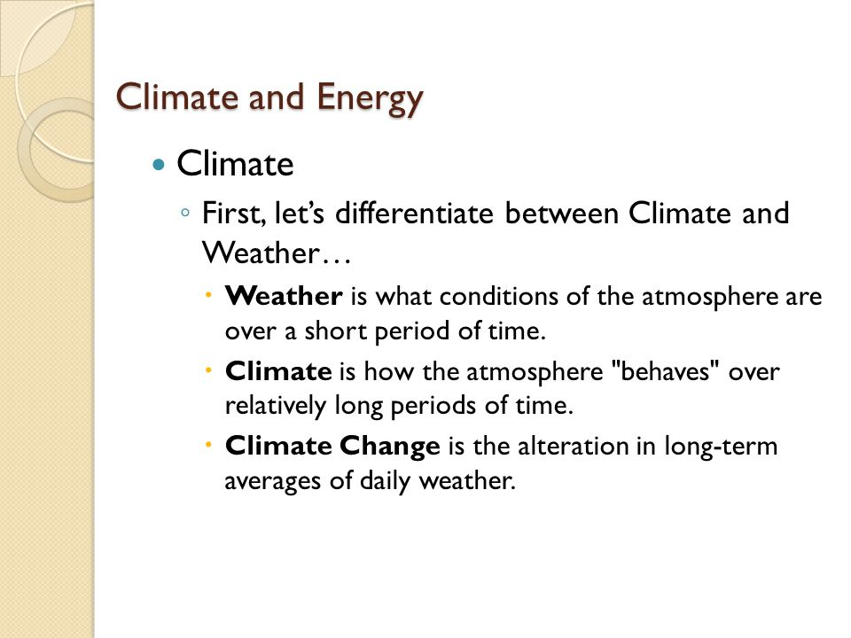 Climate and Energy Climate ◦ First, let's differentiate between Climate and Weather…  Weather is what conditions of the atmosphere are over a short period of time.