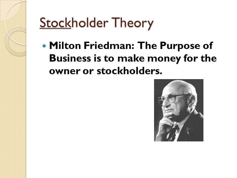 Stockholder Theory Milton Friedman: The Purpose of Business is to make money for the owner or stockholders.