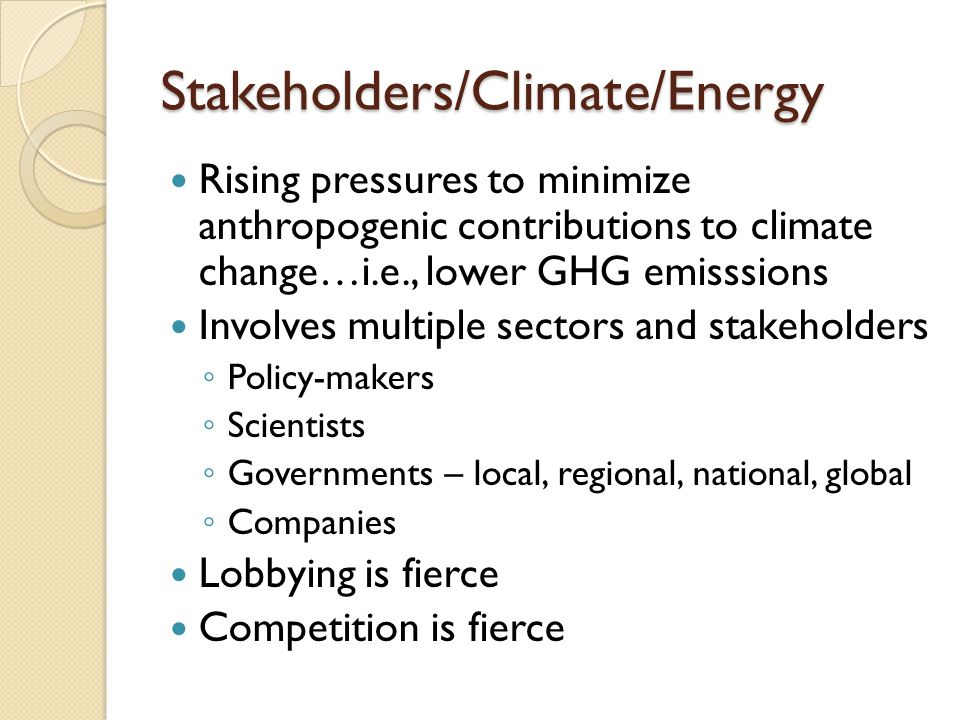 Stakeholders/Climate/Energy Rising pressures to minimize anthropogenic contributions to climate change…i.e., lower GHG emisssions Involves multiple sectors and stakeholders ◦ Policy-makers ◦ Scientists ◦ Governments – local, regional, national, global ◦ Companies Lobbying is fierce Competition is fierce