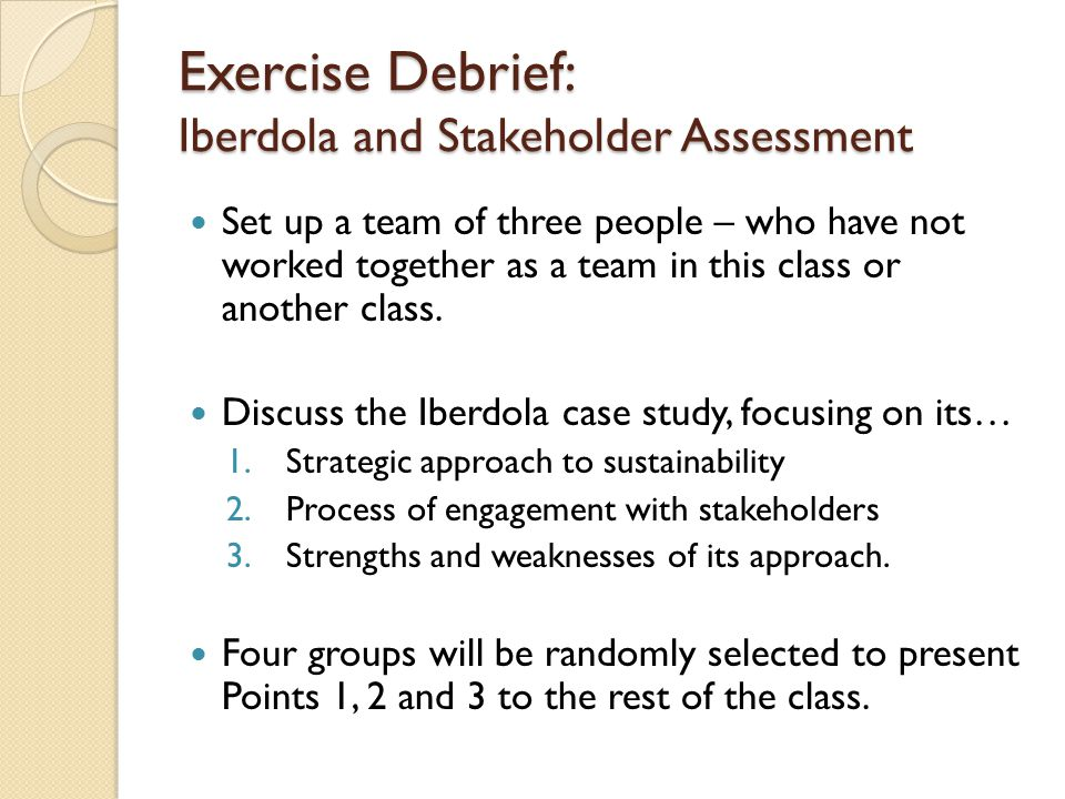 Exercise Debrief: Iberdola and Stakeholder Assessment Set up a team of three people – who have not worked together as a team in this class or another class.