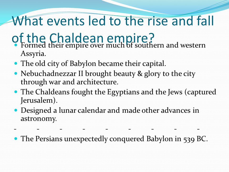 What events led to the rise and fall of the Chaldean empire? Formed their empire over much of southern and western Assyria. The old city of Babylon be