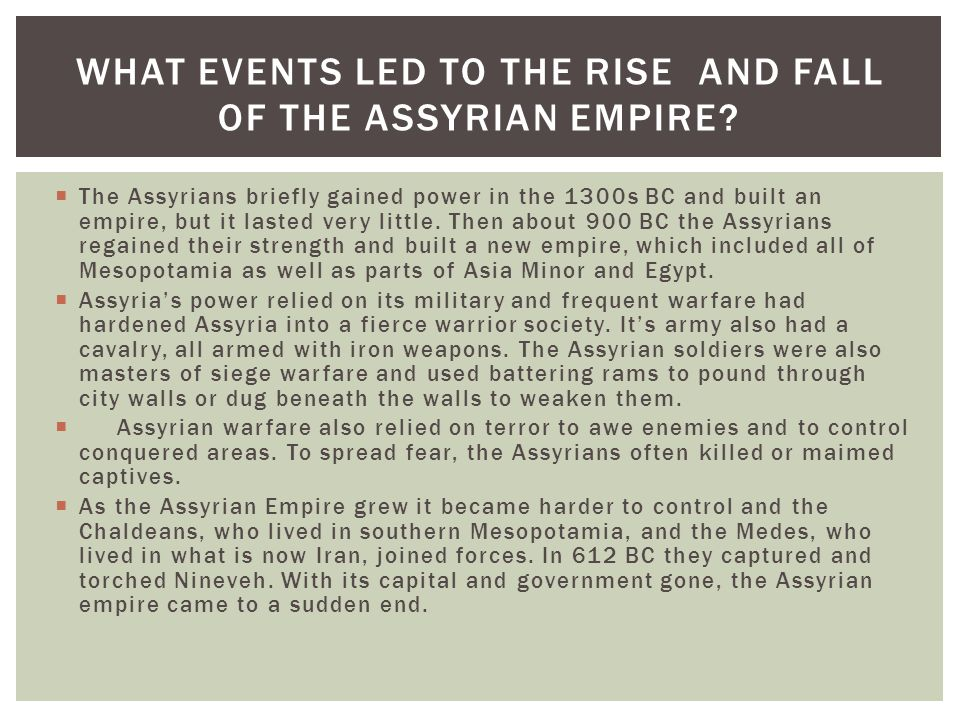  The Assyrians briefly gained power in the 1300s BC and built an empire, but it lasted very little. Then about 900 BC the Assyrians regained their st