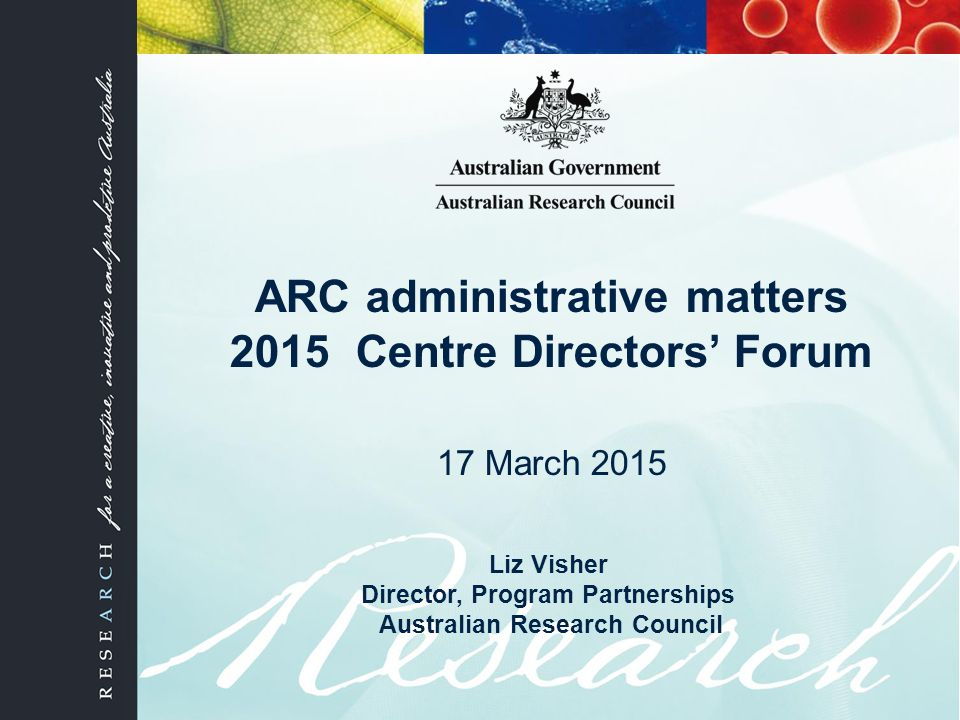 ARC administrative matters 2015 Centre Directors' Forum 17 March 2015 Liz Visher Director, Program Partnerships Australian Research Council