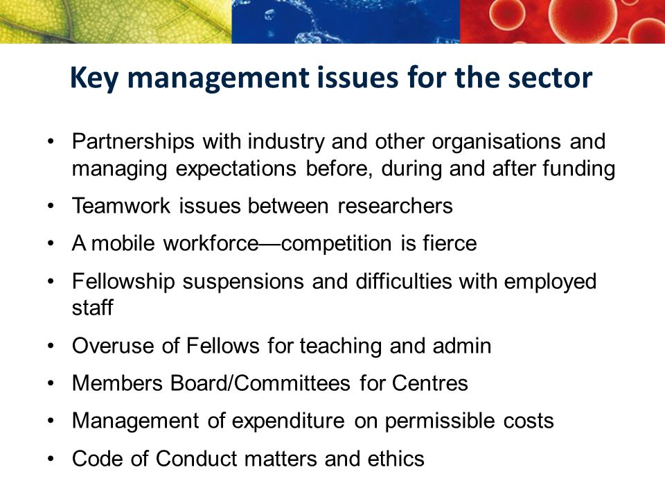 Key management issues for the sector Partnerships with industry and other organisations and managing expectations before, during and after funding Teamwork issues between researchers A mobile workforce—competition is fierce Fellowship suspensions and difficulties with employed staff Overuse of Fellows for teaching and admin Members Board/Committees for Centres Management of expenditure on permissible costs Code of Conduct matters and ethics
