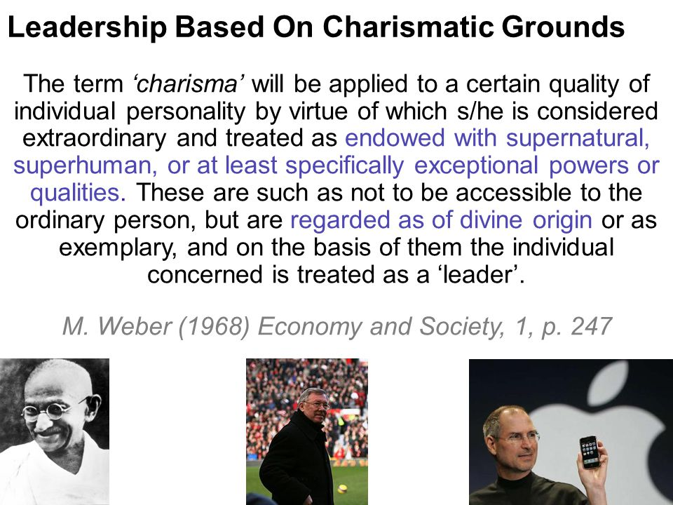 Leadership Based On Charismatic Grounds The term 'charisma' will be applied to a certain quality of individual personality by virtue of which s/he is considered extraordinary and treated as endowed with supernatural, superhuman, or at least specifically exceptional powers or qualities.