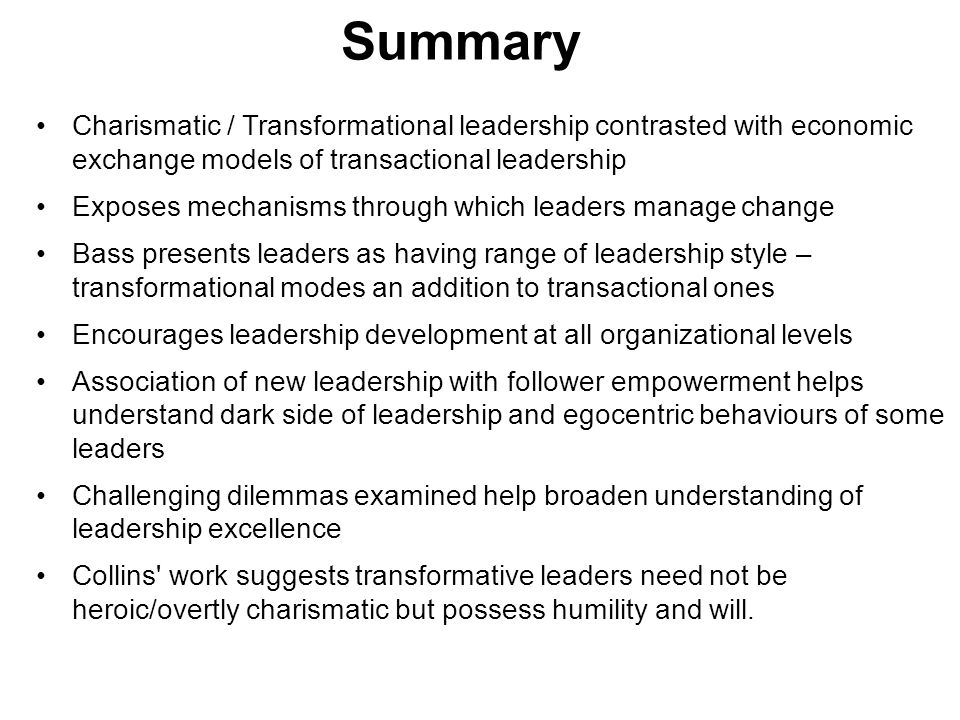 Summary Charismatic / Transformational leadership contrasted with economic exchange models of transactional leadership Exposes mechanisms through which leaders manage change Bass presents leaders as having range of leadership style – transformational modes an addition to transactional ones Encourages leadership development at all organizational levels Association of new leadership with follower empowerment helps understand dark side of leadership and egocentric behaviours of some leaders Challenging dilemmas examined help broaden understanding of leadership excellence Collins work suggests transformative leaders need not be heroic/overtly charismatic but possess humility and will.