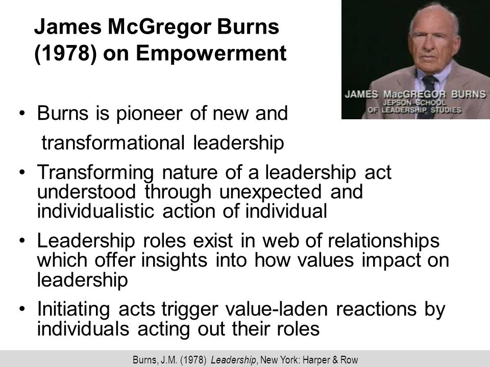 James McGregor Burns (1978) on Empowerment Burns is pioneer of new and transformational leadership Transforming nature of a leadership act understood through unexpected and individualistic action of individual Leadership roles exist in web of relationships which offer insights into how values impact on leadership Initiating acts trigger value-laden reactions by individuals acting out their roles Burns, J.M.