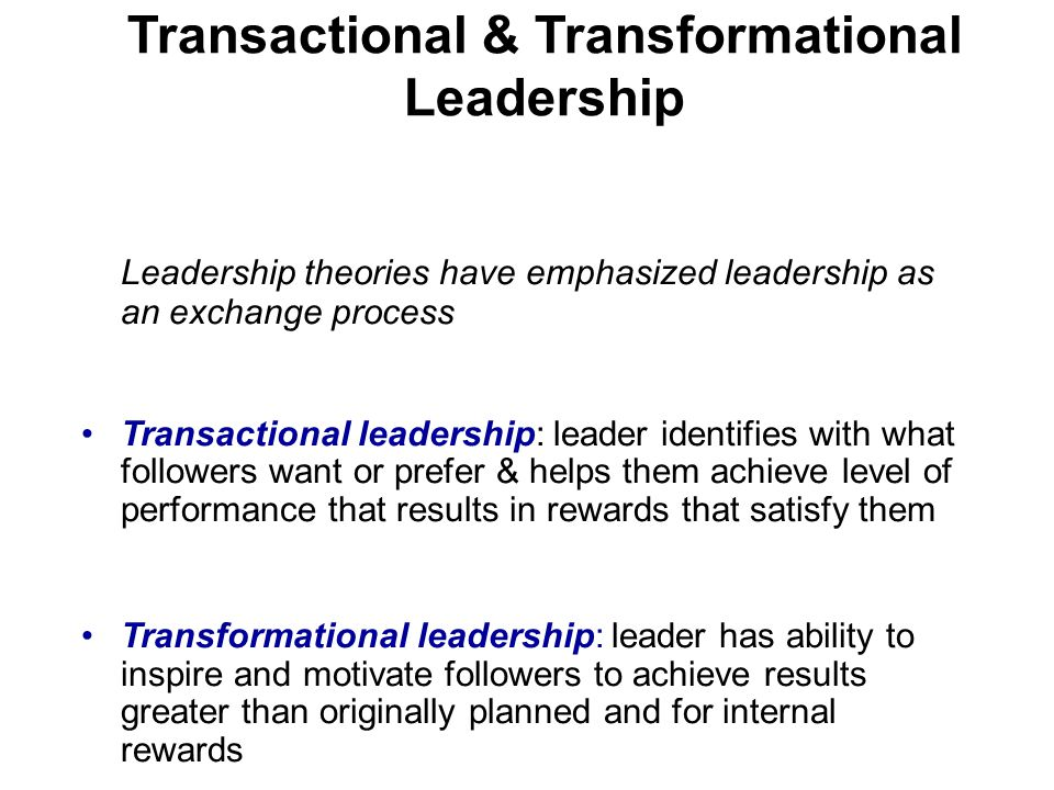 Transactional & Transformational Leadership Leadership theories have emphasized leadership as an exchange process Transactional leadership: leader identifies with what followers want or prefer & helps them achieve level of performance that results in rewards that satisfy them Transformational leadership: leader has ability to inspire and motivate followers to achieve results greater than originally planned and for internal rewards
