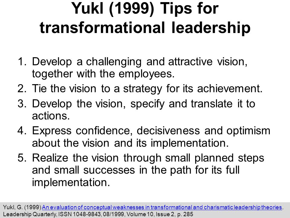 Yukl (1999) Tips for transformational leadership 1.Develop a challenging and attractive vision, together with the employees.