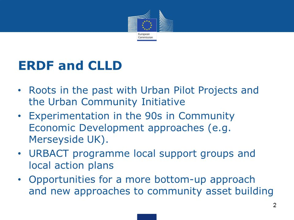 ERDF and CLLD 2 Roots in the past with Urban Pilot Projects and the Urban Community Initiative Experimentation in the 90s in Community Economic Development approaches (e.g.