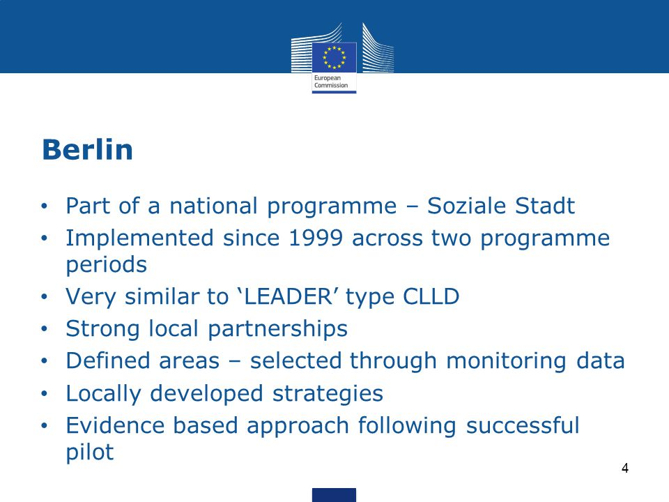 Berlin 4 Part of a national programme – Soziale Stadt Implemented since 1999 across two programme periods Very similar to 'LEADER' type CLLD Strong local partnerships Defined areas – selected through monitoring data Locally developed strategies Evidence based approach following successful pilot