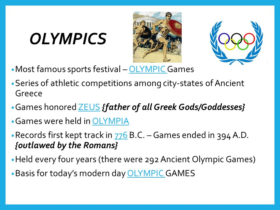 OLYMPICS Most famous sports festival – OLYMPIC Games Series of athletic competitions among city-states of Ancient Greece Games honored ZEUS {father of all Greek Gods/Goddesses} Games were held in OLYMPIA Records first kept track in 776 B.C.