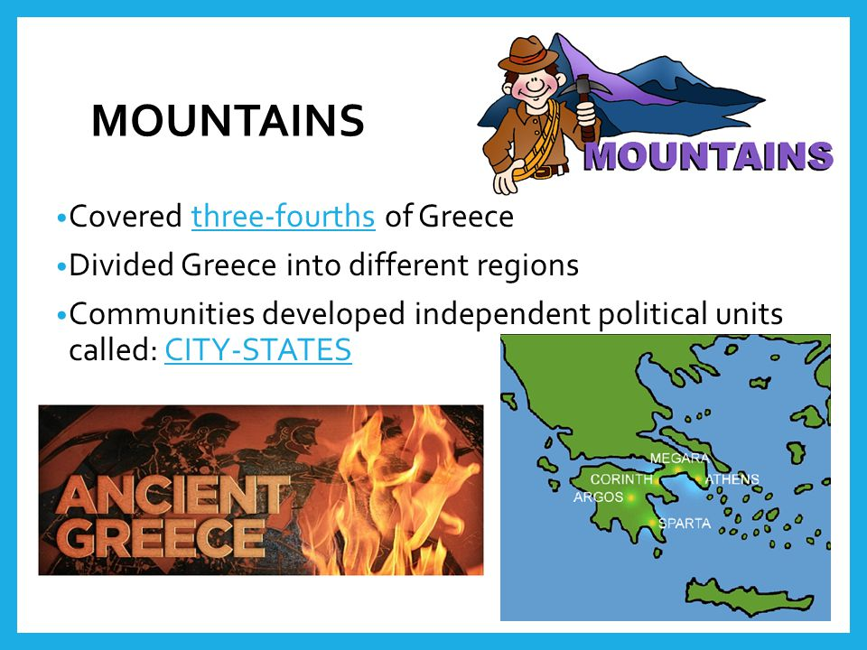 MOUNTAINS Covered three-fourths of Greece Divided Greece into different regions Communities developed independent political units called: CITY-STATES
