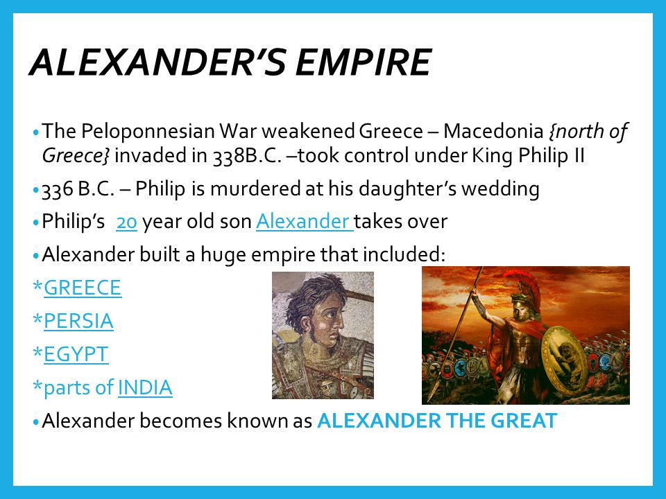 ALEXANDER'S EMPIRE The Peloponnesian War weakened Greece – Macedonia {north of Greece} invaded in 338B.C.
