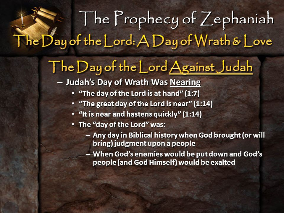 – Judah's Day of Wrath Was Nearing The day of the Lord is at hand (1:7) The day of the Lord is at hand (1:7) The great day of the Lord is near (1:14) The great day of the Lord is near (1:14) It is near and hastens quickly (1:14) It is near and hastens quickly (1:14) The day of the Lord was: The day of the Lord was: – Any day in Biblical history when God brought (or will bring) judgment upon a people – When God's enemies would be put down and God's people (and God Himself) would be exalted The Prophecy of Zephaniah
