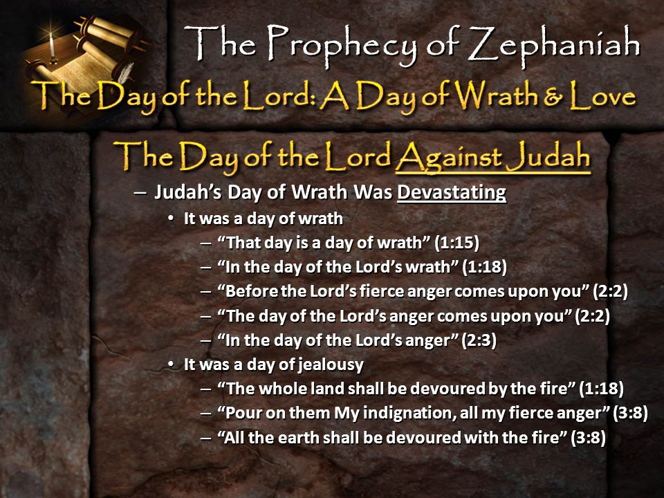 – Judah's Day of Wrath Was Devastating It was a day of wrath It was a day of wrath – That day is a day of wrath (1:15) – In the day of the Lord's wrath (1:18) – Before the Lord's fierce anger comes upon you (2:2) – The day of the Lord's anger comes upon you (2:2) – In the day of the Lord's anger (2:3) It was a day of jealousy It was a day of jealousy – The whole land shall be devoured by the fire (1:18) – Pour on them My indignation, all my fierce anger (3:8) – All the earth shall be devoured with the fire (3:8) The Prophecy of Zephaniah