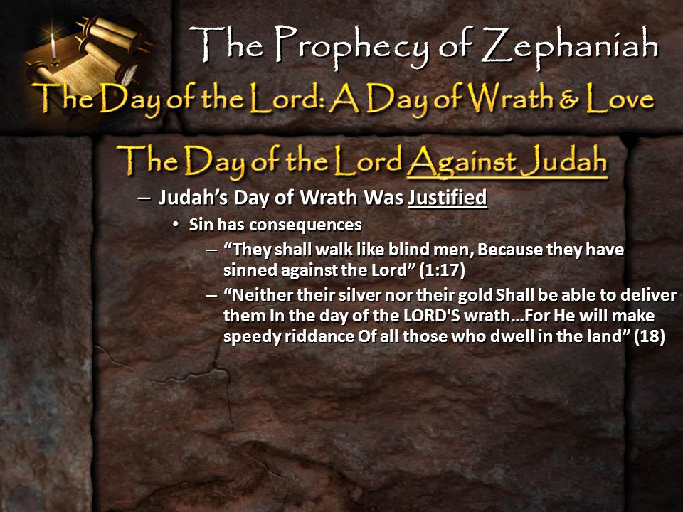 – Judah's Day of Wrath Was Justified Sin has consequences Sin has consequences – They shall walk like blind men, Because they have sinned against the Lord (1:17) – Neither their silver nor their gold Shall be able to deliver them In the day of the LORD S wrath…For He will make speedy riddance Of all those who dwell in the land (18) The Prophecy of Zephaniah