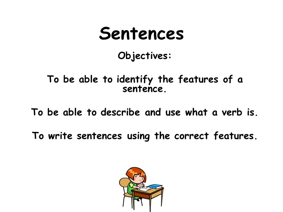Sentences Objectives: To be able to identify the features of a sentence.