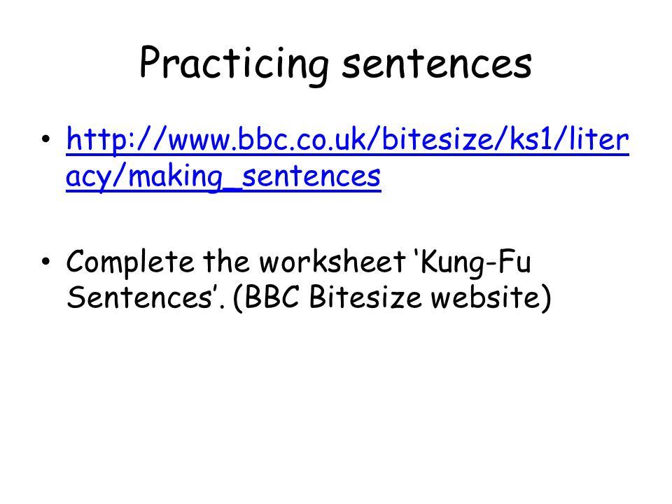 Practicing sentences http://www.bbc.co.uk/bitesize/ks1/liter acy/making_sentences http://www.bbc.co.uk/bitesize/ks1/liter acy/making_sentences Complete the worksheet 'Kung-Fu Sentences'.
