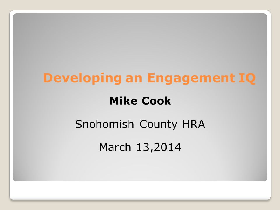 Developing an Engagement IQ Mike Cook Snohomish County HRA March 13,2014