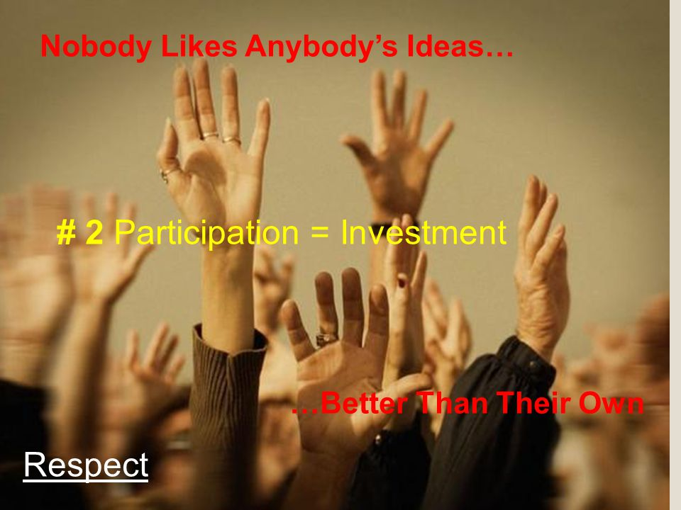 Nobody Likes Anybody's Ideas… …Better Than Their Own # 2 Participation = Investment Respect