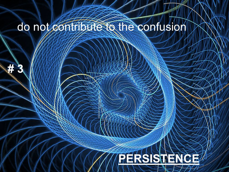 Persistence do not contribute to the confusion # 3 PERSISTENCE