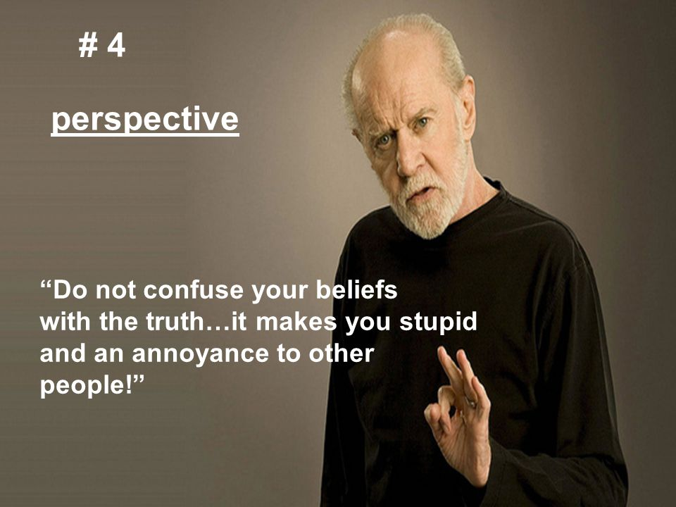 "4. perspective # 4 perspective ""Do not confuse your beliefs with the truth…it makes you stupid and an annoyance to other people!"""