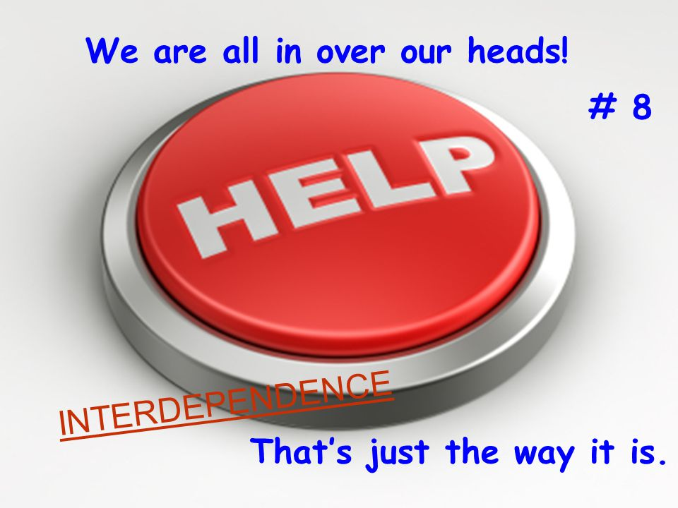 The Way it is We are all in over our heads! That's just the way it is. # 8 INTERDEPENDENCE