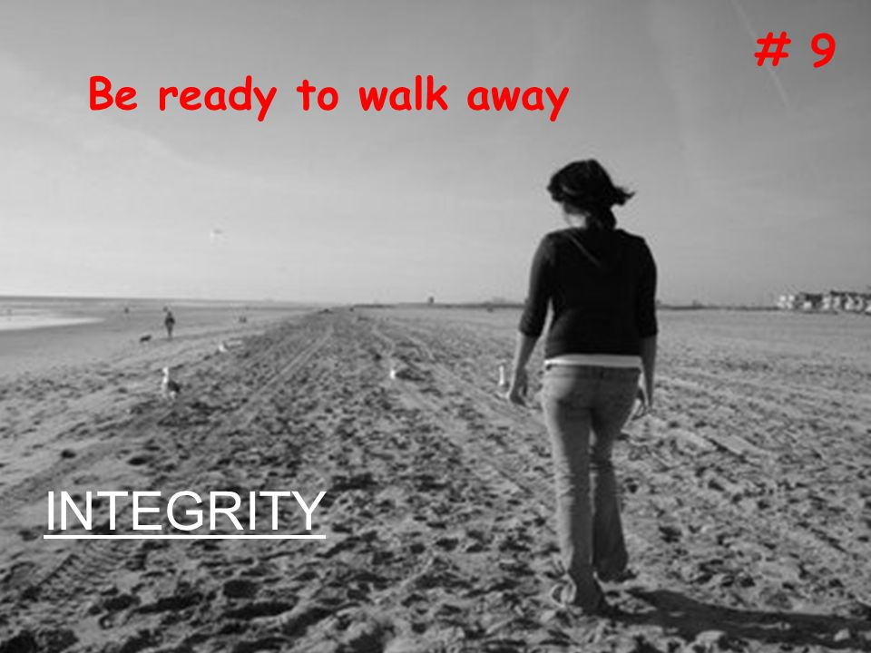 9. Be ready to walk away Be ready to walk away # 9 INTEGRITY