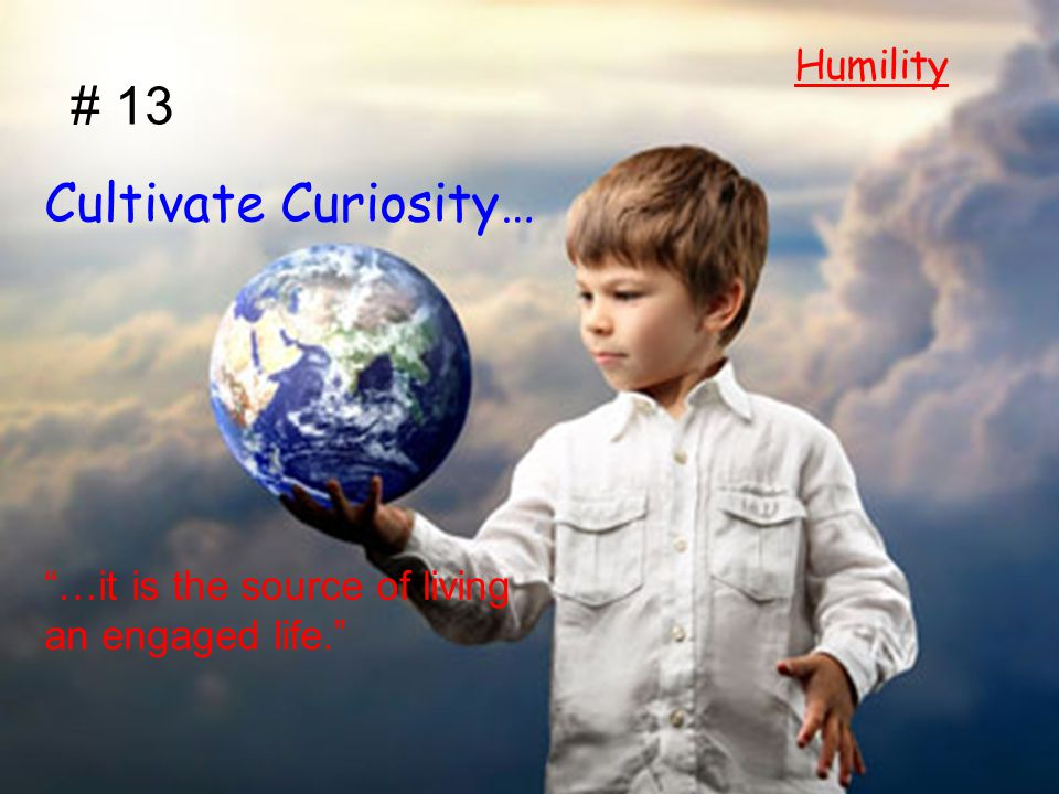 "# 13 Cultivate Curiosity… ""…it is the source of living an engaged life."" Humility"